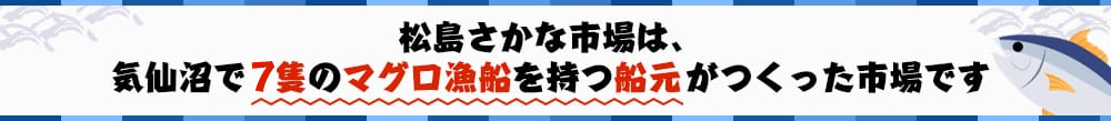 松島さかな市場は、気仙沼で6隻のマグロ漁船を持つ船元がつくった市場です